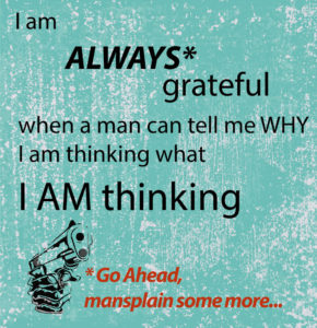 "mansplaining ""I am always grateful when a man can tell me why I am thinking what I am thinking."""